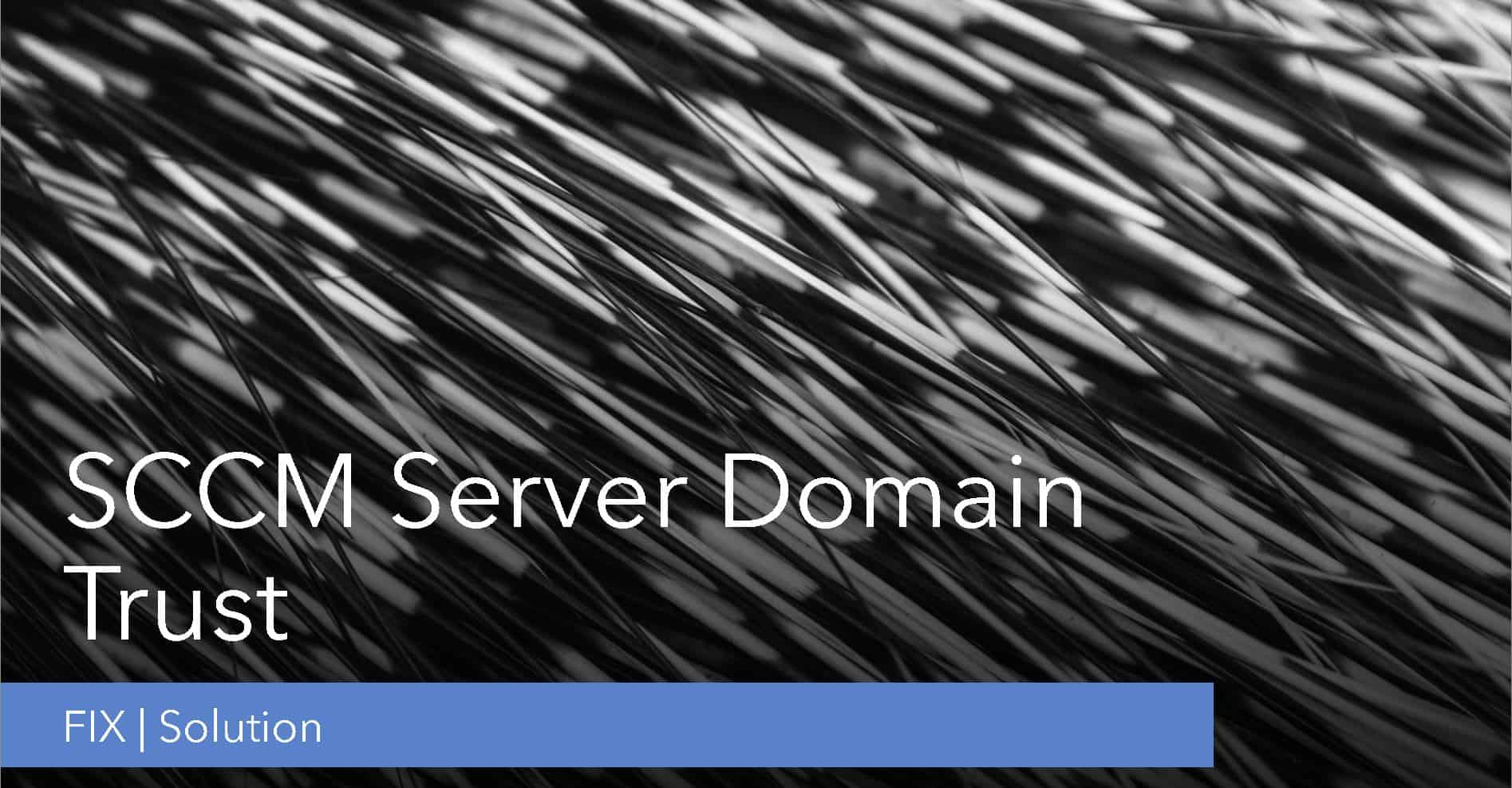 Fix SCCM Server Domain Trust Related Issue