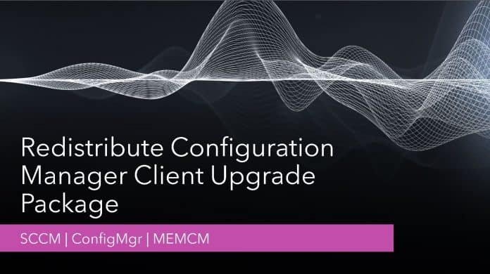 SCCM Redistribute Configuration Manager Client Upgrade Package