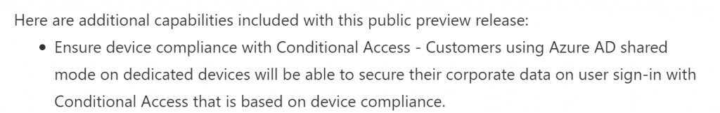 Microsoft in its release note mentions the support of Conditional Access to secure end-user sign-in activities on an Android Enterprise Dedicated device in Azure AD Shared Device mode.