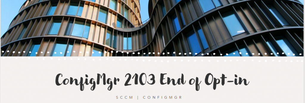 SCCM 2103 is Generally Available | End of Opt-in Phase | ConfigMgr